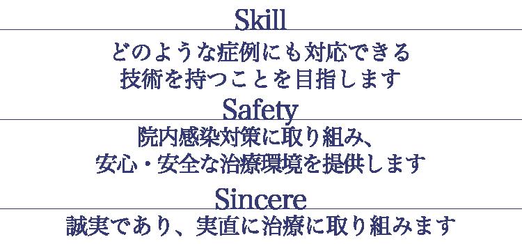 Skill     どのような症例にも対応できる技術を持つことを目指します Safety    院内感染対策に取り組み、安心・安全な治療環境を提供します Sincere   誠実であり、実直に治療に取り組みます